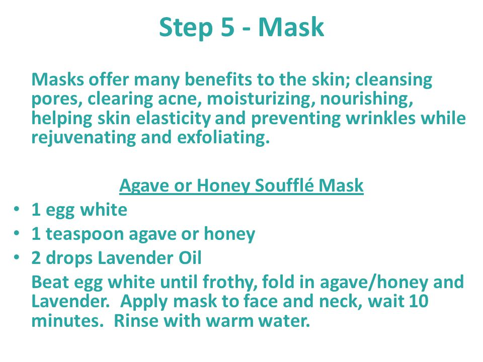 Step 5 - Mask Masks offer many benefits to the skin; cleansing pores, clearing acne, moisturizing, nourishing, helping skin elasticity and preventing
