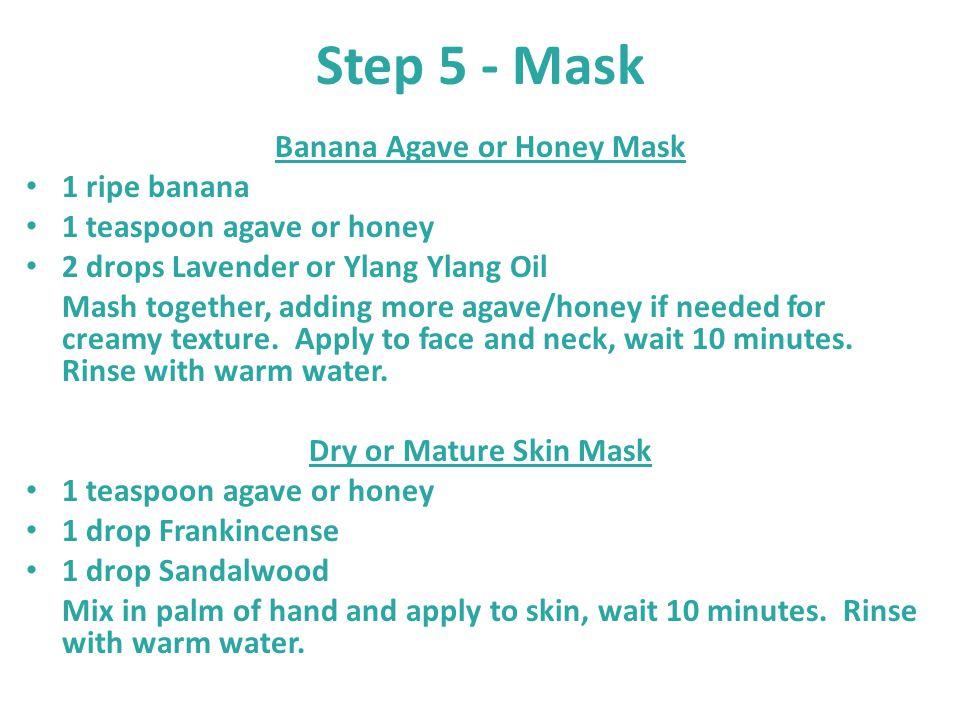Step 5 - Mask Banana Agave or Honey Mask 1 ripe banana 1 teaspoon agave or honey 2 drops Lavender or Ylang Ylang Oil Mash together, adding more agave/