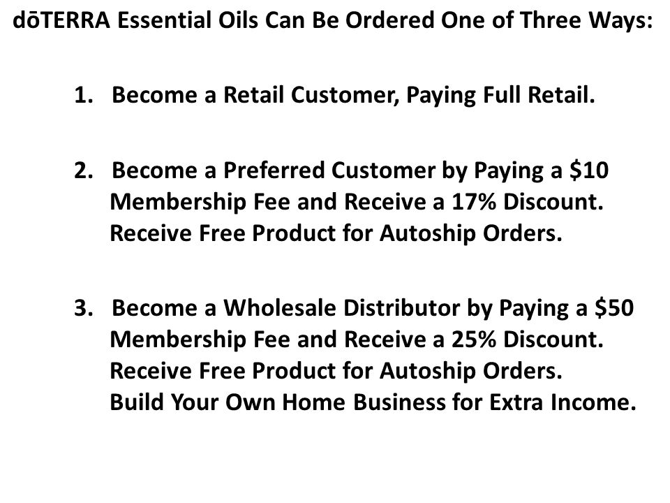 dōTERRA Essential Oils Can Be Ordered One of Three Ways: 1. Become a Retail Customer, Paying Full Retail. 2. Become a Preferred Customer by Paying a $