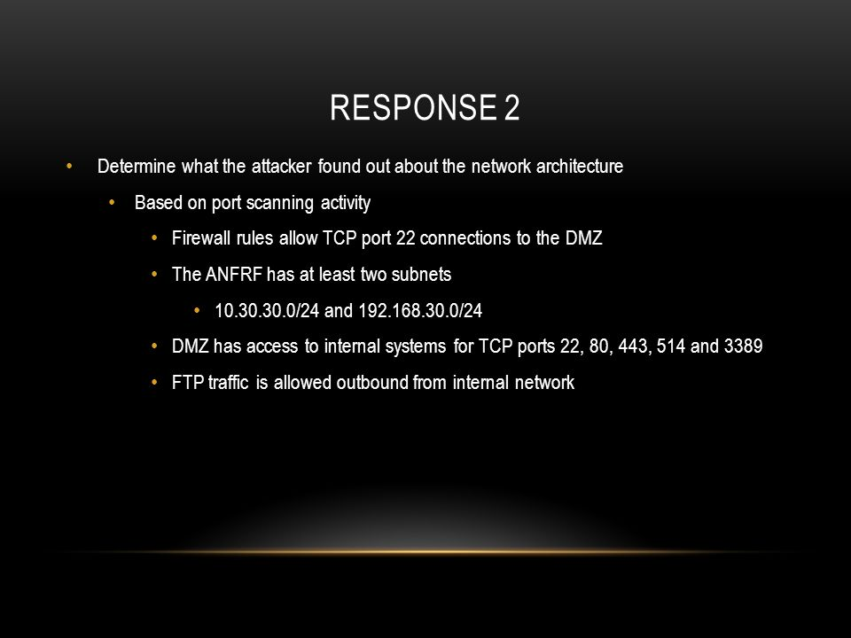 RESPONSE 2 Determine what the attacker found out about the network architecture Based on port scanning activity Firewall rules allow TCP port 22 conne