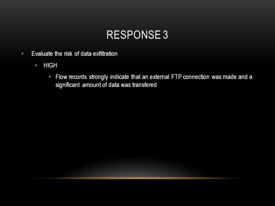 RESPONSE 3 Evaluate the risk of data exfiltration HIGH Flow records strongly indicate that an external FTP connection was made and a significant amoun
