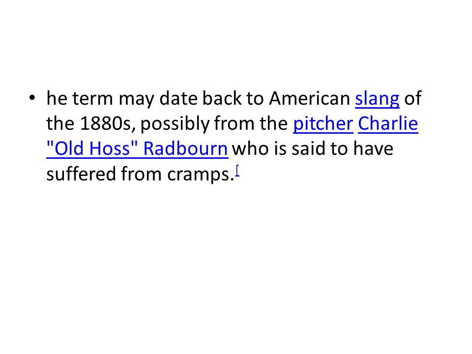 he term may date back to American slang of the 1880s, possibly from the pitcher Charlie Old Hoss Radbourn who is said to have suffered from cramps.