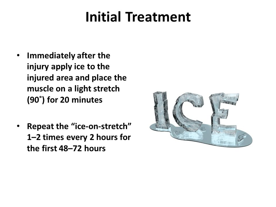 Initial Treatment Immediately after the injury apply ice to the injured area and place the muscle on a light stretch (90˚) for 20 minutes Repeat the ice-on-stretch 1–2 times every 2 hours for the first 48–72 hours