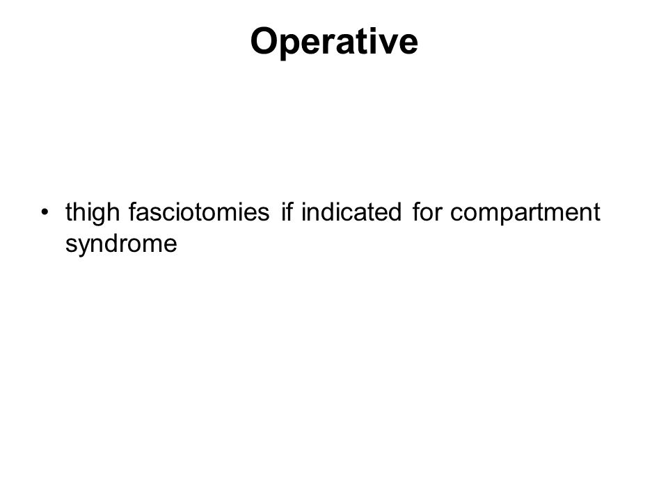 Operative thigh fasciotomies if indicated for compartment syndrome