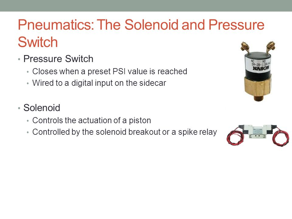 Pneumatics: The Solenoid and Pressure Switch Pressure Switch Closes when a preset PSI value is reached Wired to a digital input on the sidecar Solenoi
