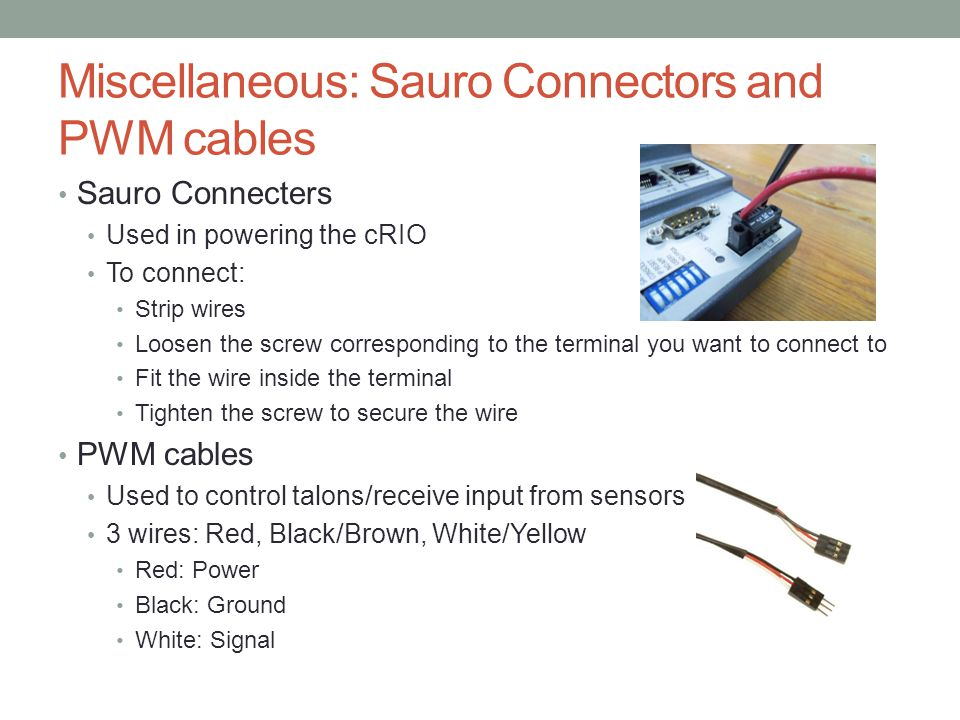 Miscellaneous: Sauro Connectors and PWM cables Sauro Connecters Used in powering the cRIO To connect: Strip wires Loosen the screw corresponding to th