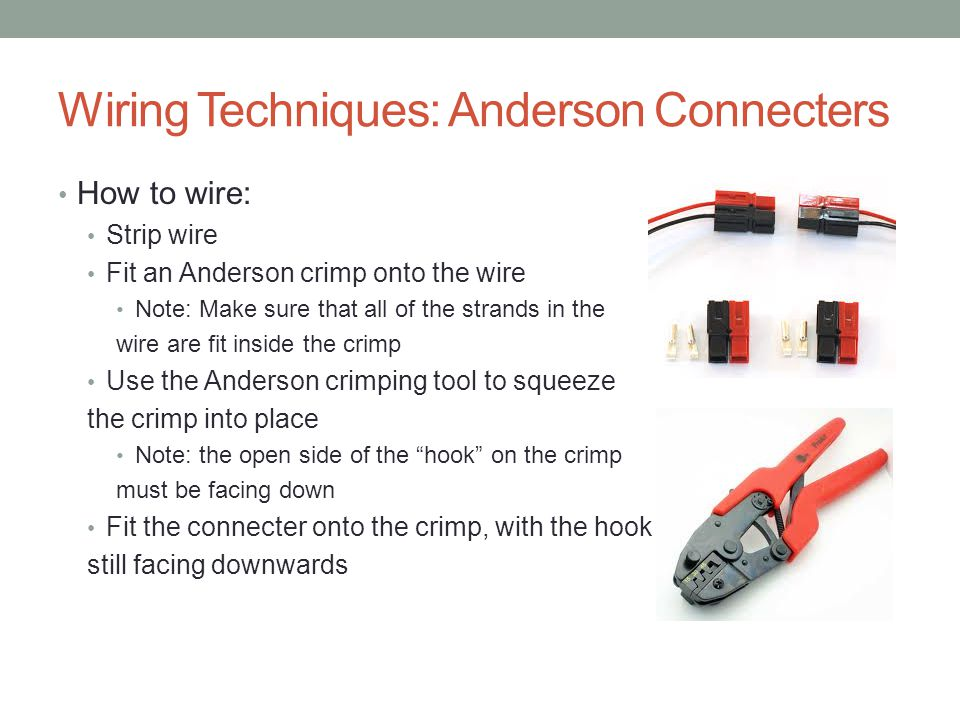 Wiring Techniques: Anderson Connecters How to wire: Strip wire Fit an Anderson crimp onto the wire Note: Make sure that all of the strands in the wire