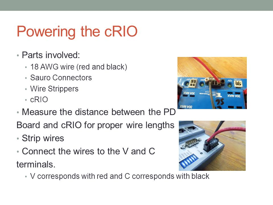 Powering the cRIO Parts involved: 18 AWG wire (red and black) Sauro Connectors Wire Strippers cRIO Measure the distance between the PD Board and cRIO