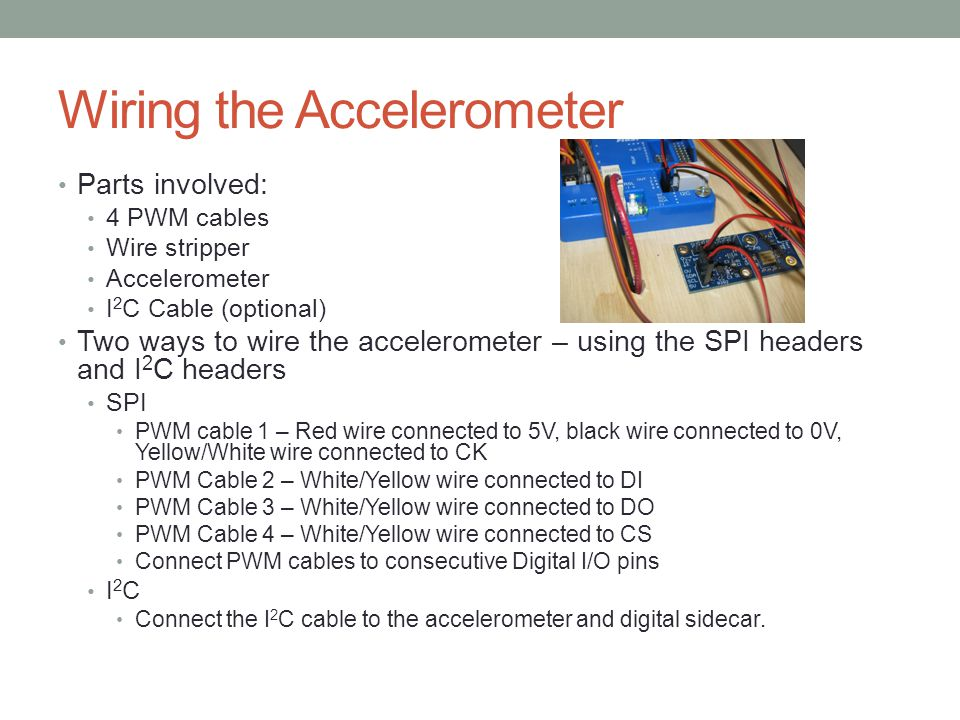 Wiring the Accelerometer Parts involved: 4 PWM cables Wire stripper Accelerometer I 2 C Cable (optional) Two ways to wire the accelerometer – using th