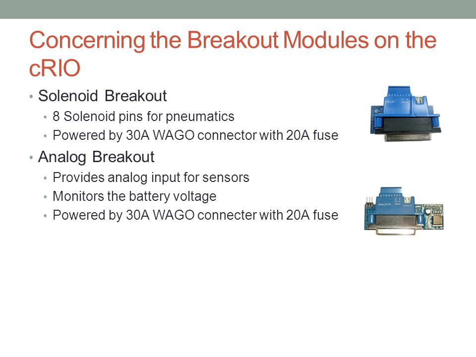 Concerning the Breakout Modules on the cRIO Solenoid Breakout 8 Solenoid pins for pneumatics Powered by 30A WAGO connector with 20A fuse Analog Breako