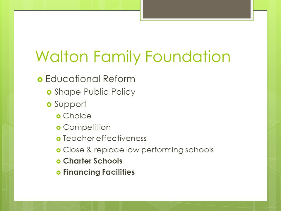Walton Family Foundation  Educational Reform  Shape Public Policy  Support  Choice  Competition  Teacher effectiveness  Close & replace low performing schools  Charter Schools  Financing Facilities