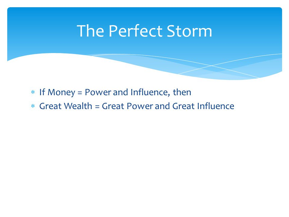  If Money = Power and Influence, then  Great Wealth = Great Power and Great Influence The Perfect Storm