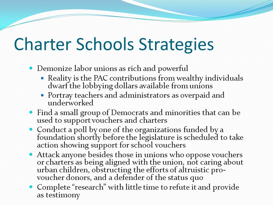 Charter Schools Strategies Demonize labor unions as rich and powerful Reality is the PAC contributions from wealthy individuals dwarf the lobbying dollars available from unions Portray teachers and administrators as overpaid and underworked Find a small group of Democrats and minorities that can be used to support vouchers and charters Conduct a poll by one of the organizations funded by a foundation shortly before the legislature is scheduled to take action showing support for school vouchers Attack anyone besides those in unions who oppose vouchers or charters as being aligned with the union, not caring about urban children, obstructing the efforts of altruistic pro- voucher donors, and a defender of the status quo Complete research with little time to refute it and provide as testimony