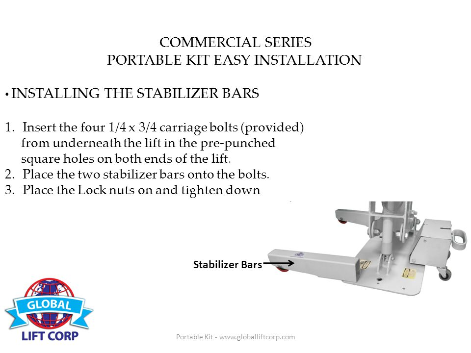 Portable Kit - www.globalliftcorp.com COMMERCIAL SERIES PORTABLE KIT EASY INSTALLATION INSTALLING THE STABILIZER BARS 1.Insert the four 1/4 x 3/4 carriage bolts (provided) from underneath the lift in the pre-punched square holes on both ends of the lift.