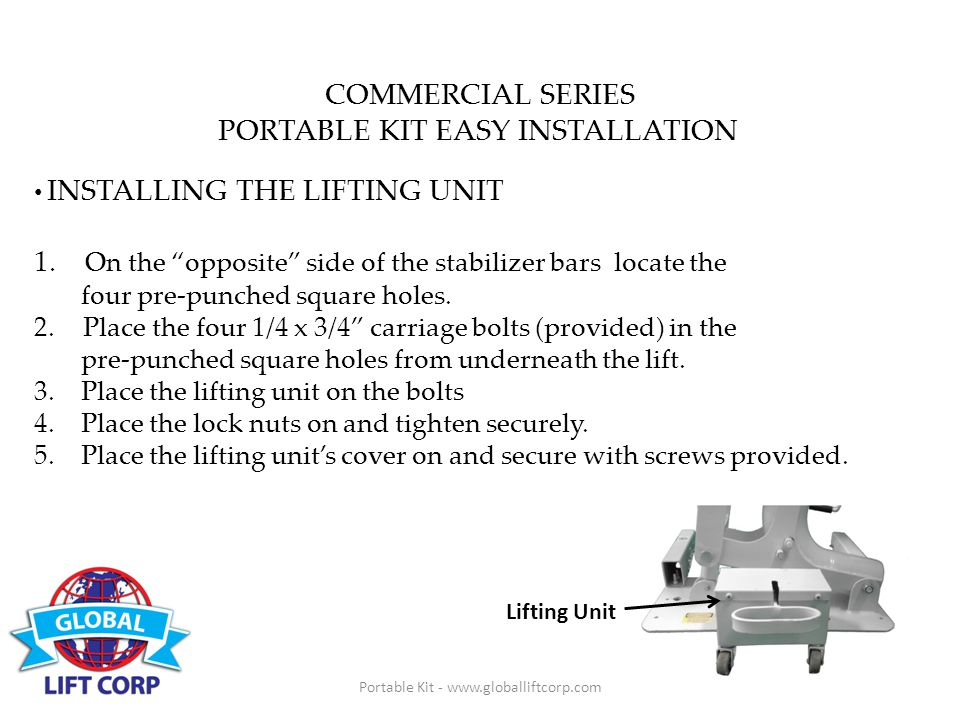 Portable Kit - www.globalliftcorp.com COMMERCIAL SERIES PORTABLE KIT EASY INSTALLATION INSTALLING THE LIFTING UNIT 1.
