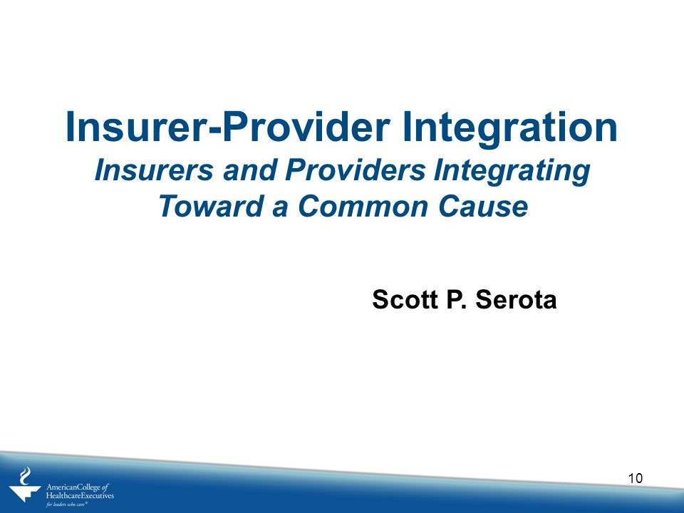 10 Insurer-Provider Integration Insurers and Providers Integrating Toward a Common Cause Scott P.