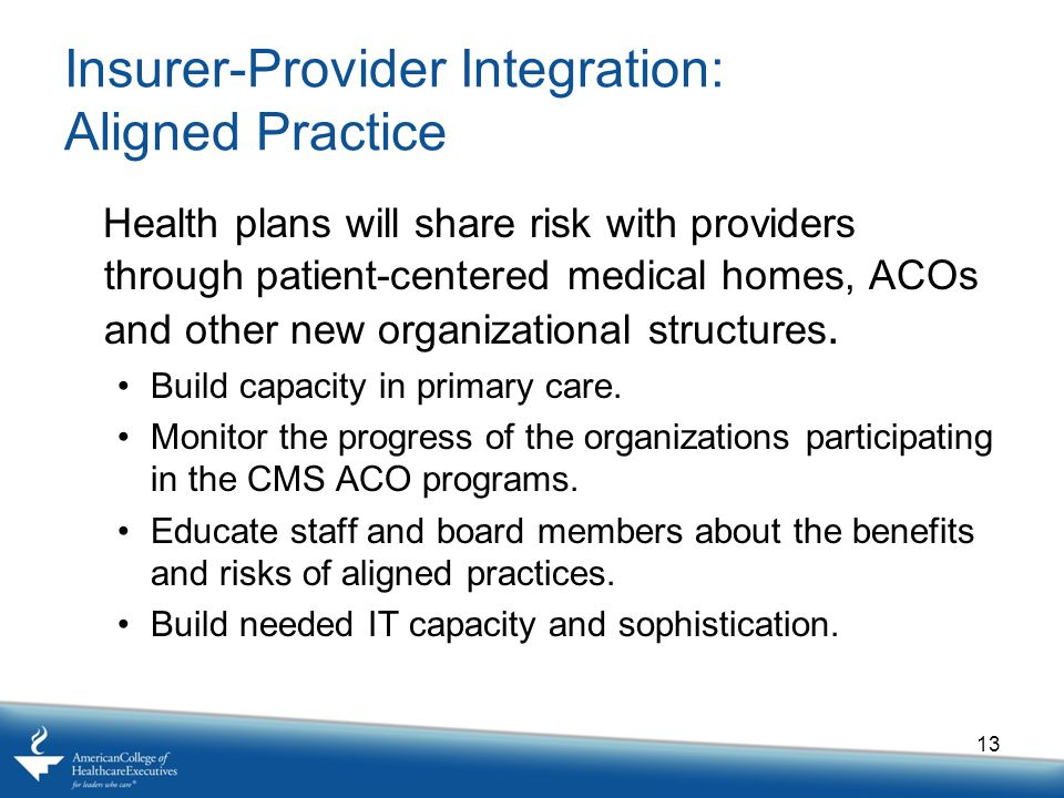 Insurer-Provider Integration: Aligned Practice Health plans will share risk with providers through patient-centered medical homes, ACOs and other new organizational structures.
