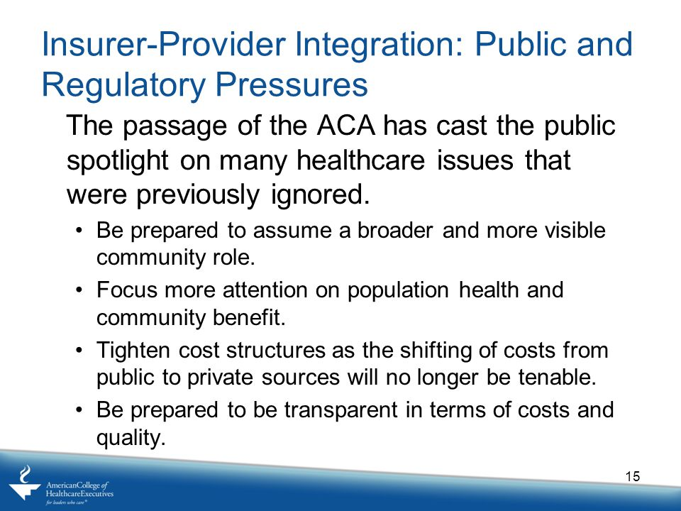 Insurer-Provider Integration: Public and Regulatory Pressures The passage of the ACA has cast the public spotlight on many healthcare issues that were previously ignored.