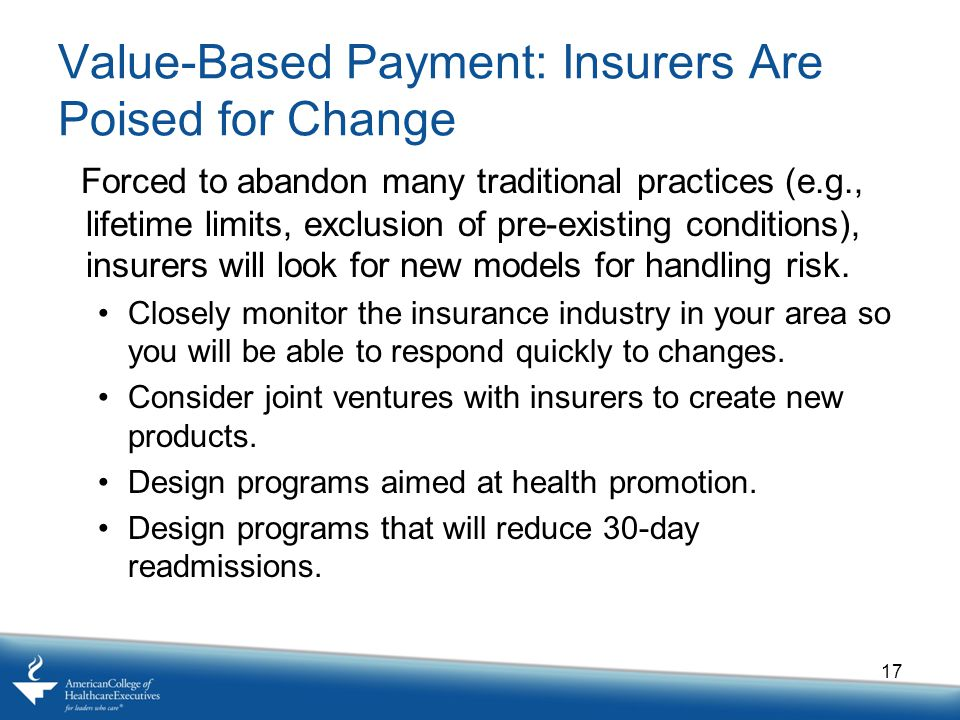 Value-Based Payment: Insurers Are Poised for Change Forced to abandon many traditional practices (e.g., lifetime limits, exclusion of pre-existing conditions), insurers will look for new models for handling risk.