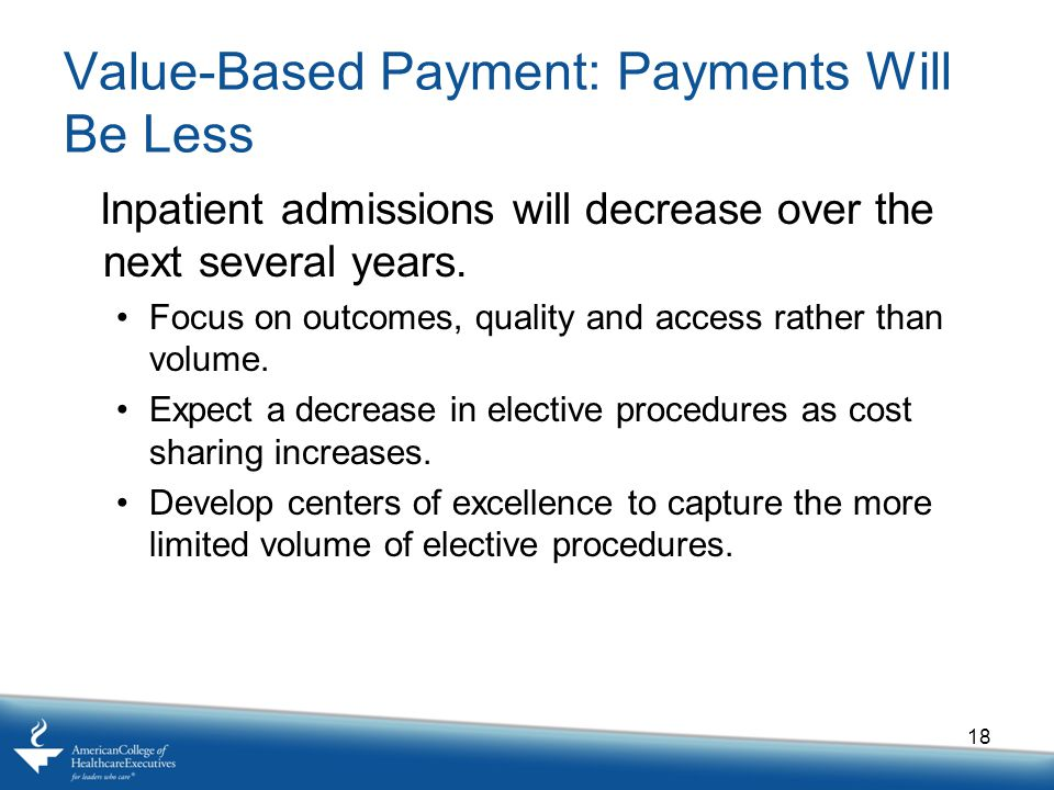 Value-Based Payment: Payments Will Be Less Inpatient admissions will decrease over the next several years.
