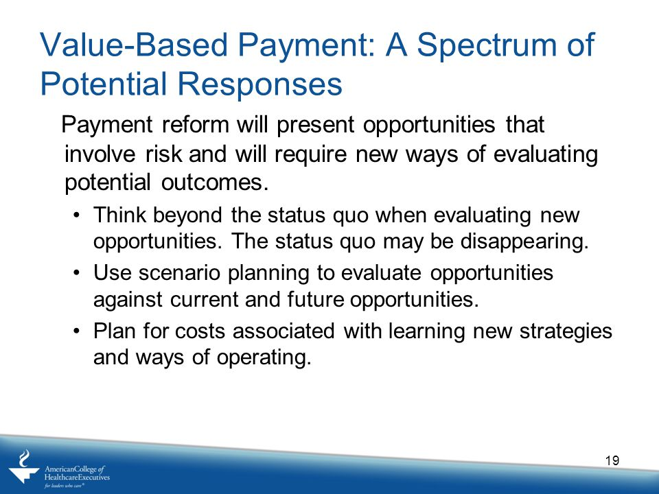 Value-Based Payment: A Spectrum of Potential Responses Payment reform will present opportunities that involve risk and will require new ways of evaluating potential outcomes.