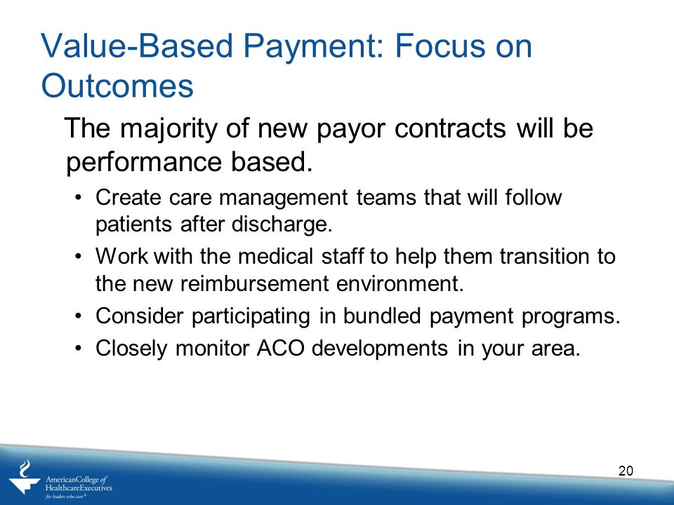 Value-Based Payment: Focus on Outcomes The majority of new payor contracts will be performance based.