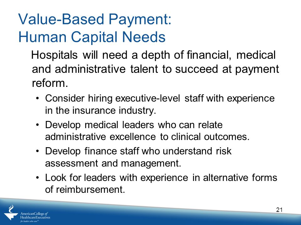 Value-Based Payment: Human Capital Needs Hospitals will need a depth of financial, medical and administrative talent to succeed at payment reform.