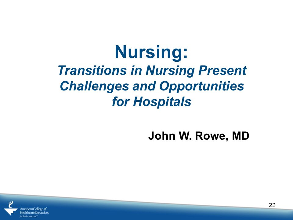 22 Nursing: Transitions in Nursing Present Challenges and Opportunities for Hospitals John W.