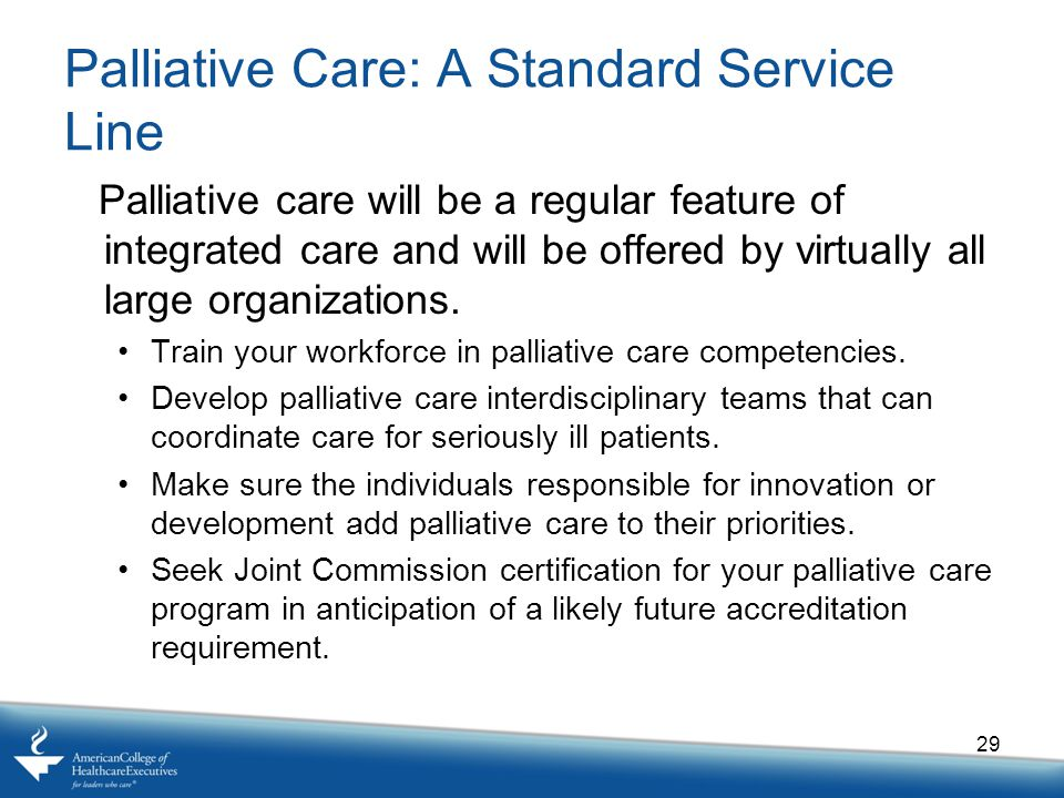 Palliative Care: A Standard Service Line Palliative care will be a regular feature of integrated care and will be offered by virtually all large organizations.