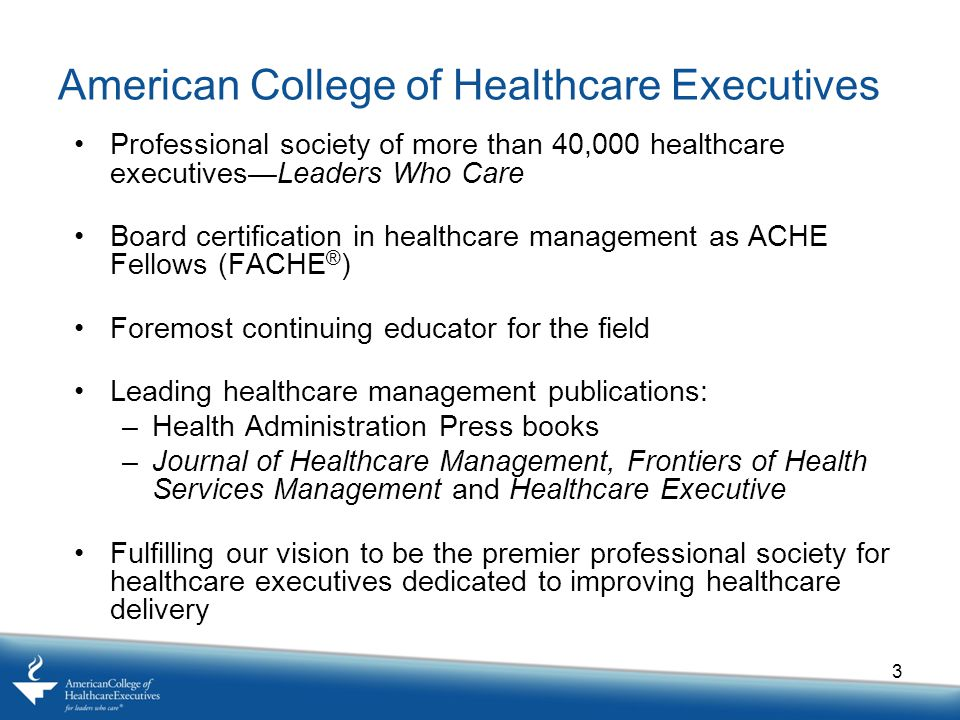 American College of Healthcare Executives Professional society of more than 40,000 healthcare executives—Leaders Who Care Board certification in healthcare management as ACHE Fellows (FACHE ® ) Foremost continuing educator for the field Leading healthcare management publications: –Health Administration Press books –Journal of Healthcare Management, Frontiers of Health Services Management and Healthcare Executive Fulfilling our vision to be the premier professional society for healthcare executives dedicated to improving healthcare delivery 3
