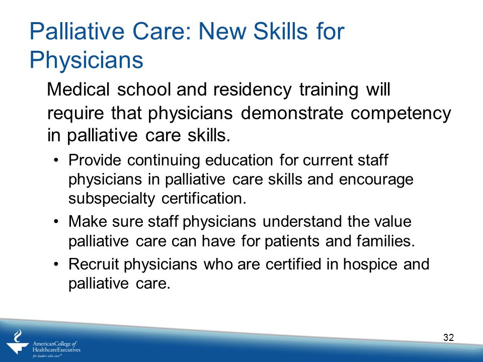 Palliative Care: New Skills for Physicians Medical school and residency training will require that physicians demonstrate competency in palliative care skills.