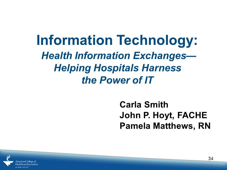 34 Information Technology: Health Information Exchanges— Helping Hospitals Harness the Power of IT Carla Smith John P.