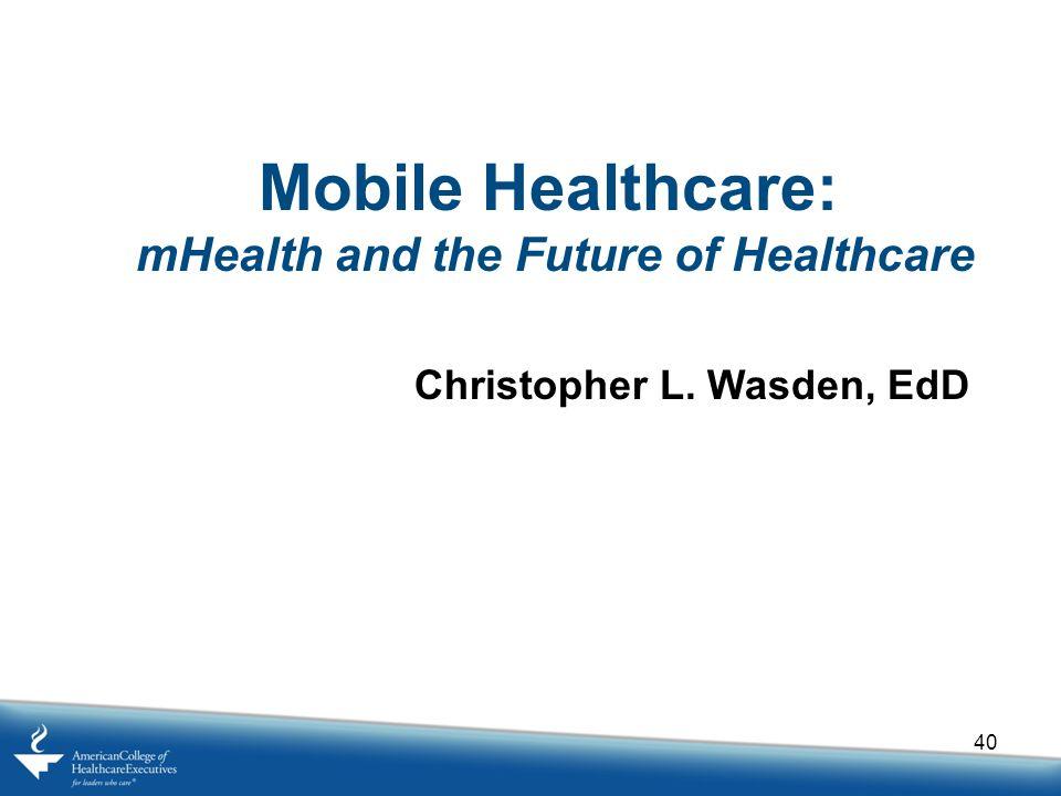 40 Mobile Healthcare: mHealth and the Future of Healthcare Christopher L. Wasden, EdD
