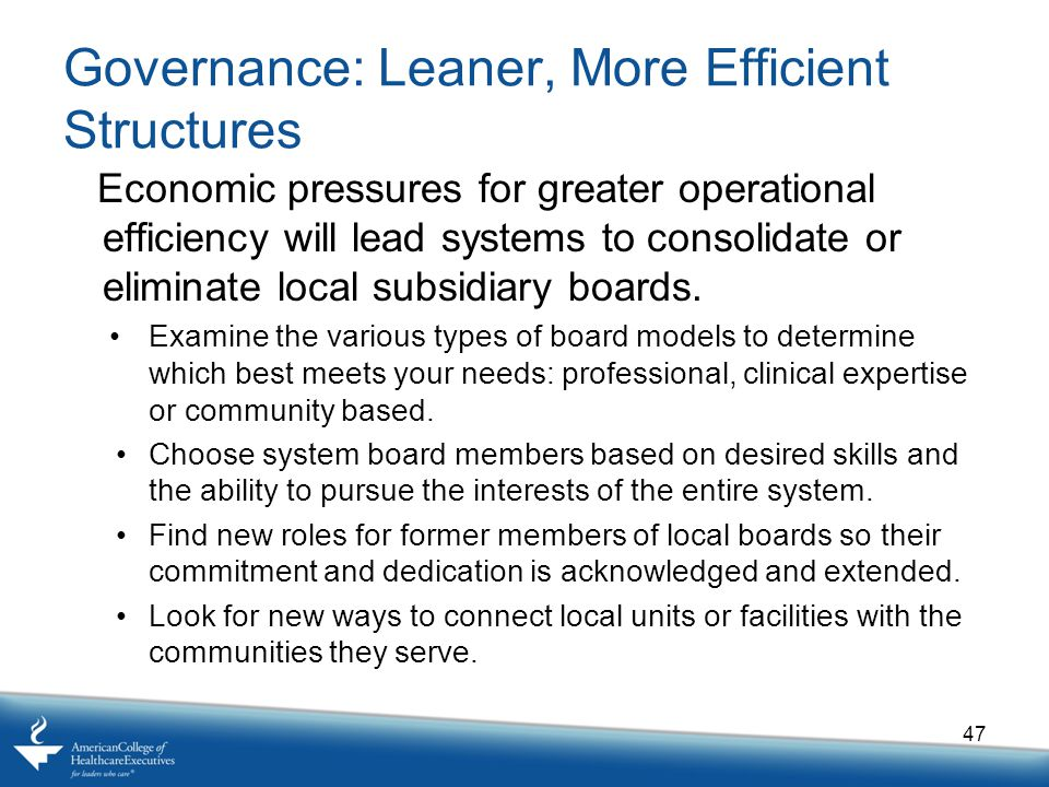Governance: Leaner, More Efficient Structures Economic pressures for greater operational efficiency will lead systems to consolidate or eliminate local subsidiary boards.