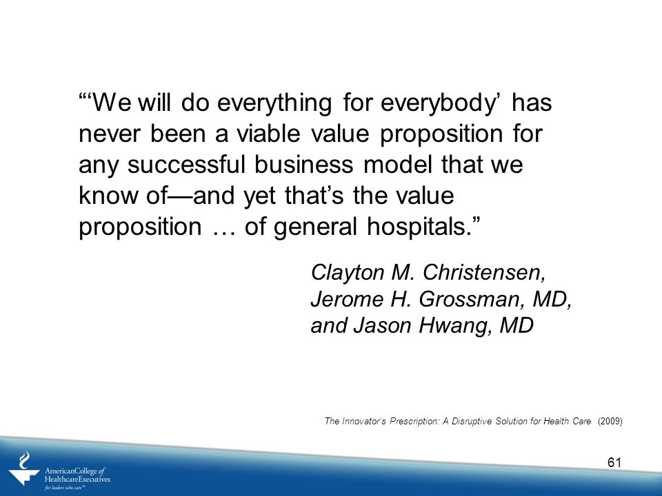 61 'We will do everything for everybody' has never been a viable value proposition for any successful business model that we know of—and yet that's the value proposition … of general hospitals. Clayton M.