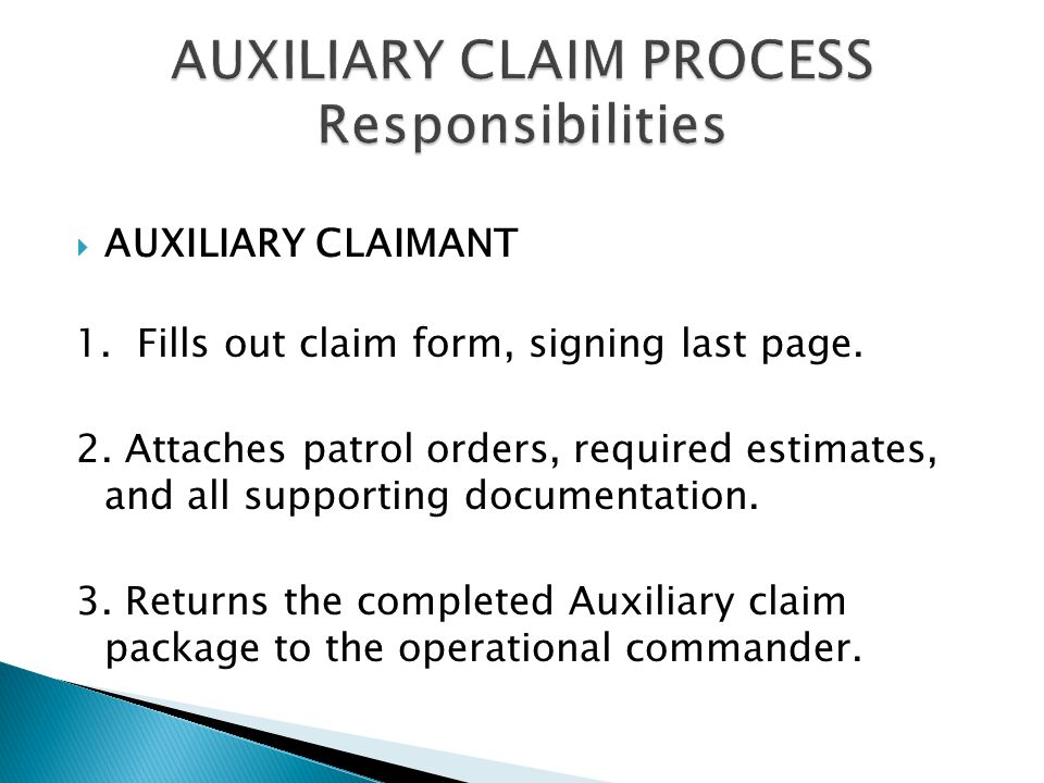  AUXILIARY CLAIMANT 1. Fills out claim form, signing last page. 2. Attaches patrol orders, required estimates, and all supporting documentation. 3. R