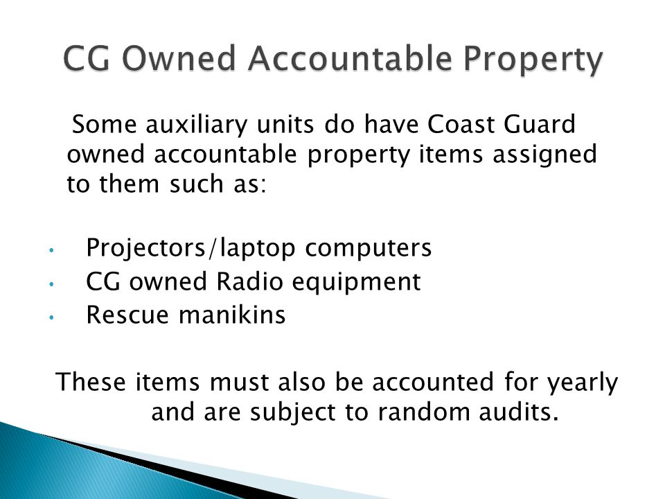 Some auxiliary units do have Coast Guard owned accountable property items assigned to them such as: Projectors/laptop computers CG owned Radio equipme