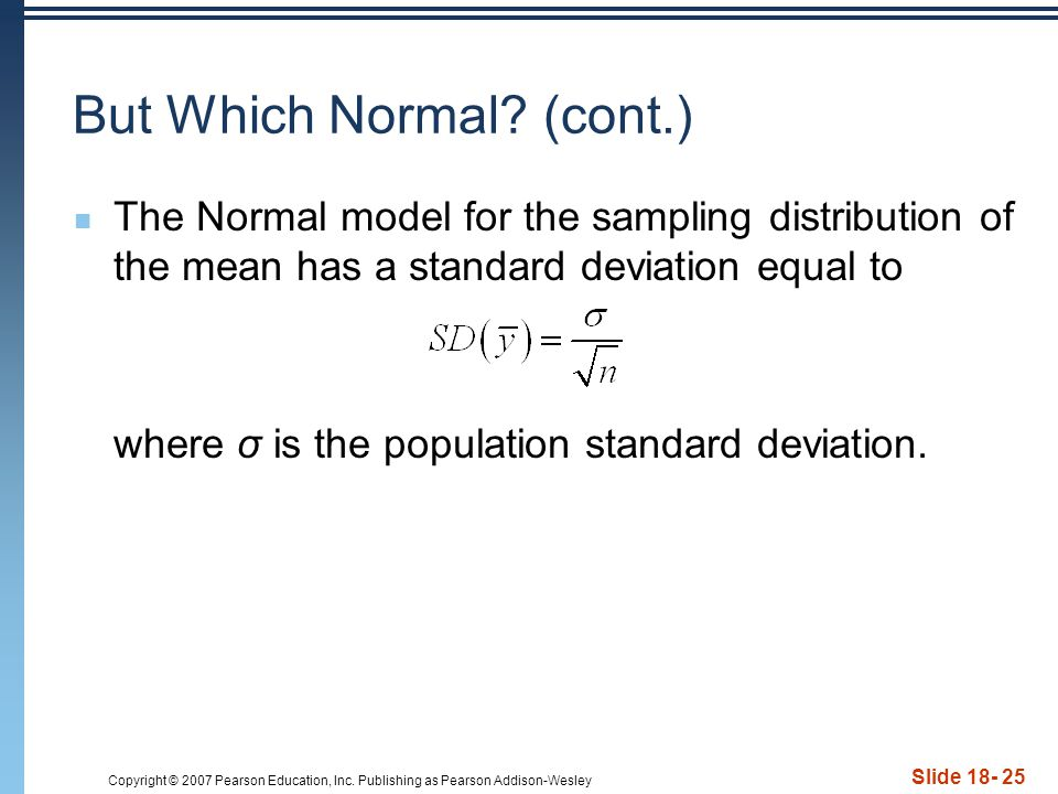 Copyright © 2007 Pearson Education, Inc. Publishing as Pearson Addison-Wesley Slide 18- 25 But Which Normal? (cont.) The Normal model for the sampling