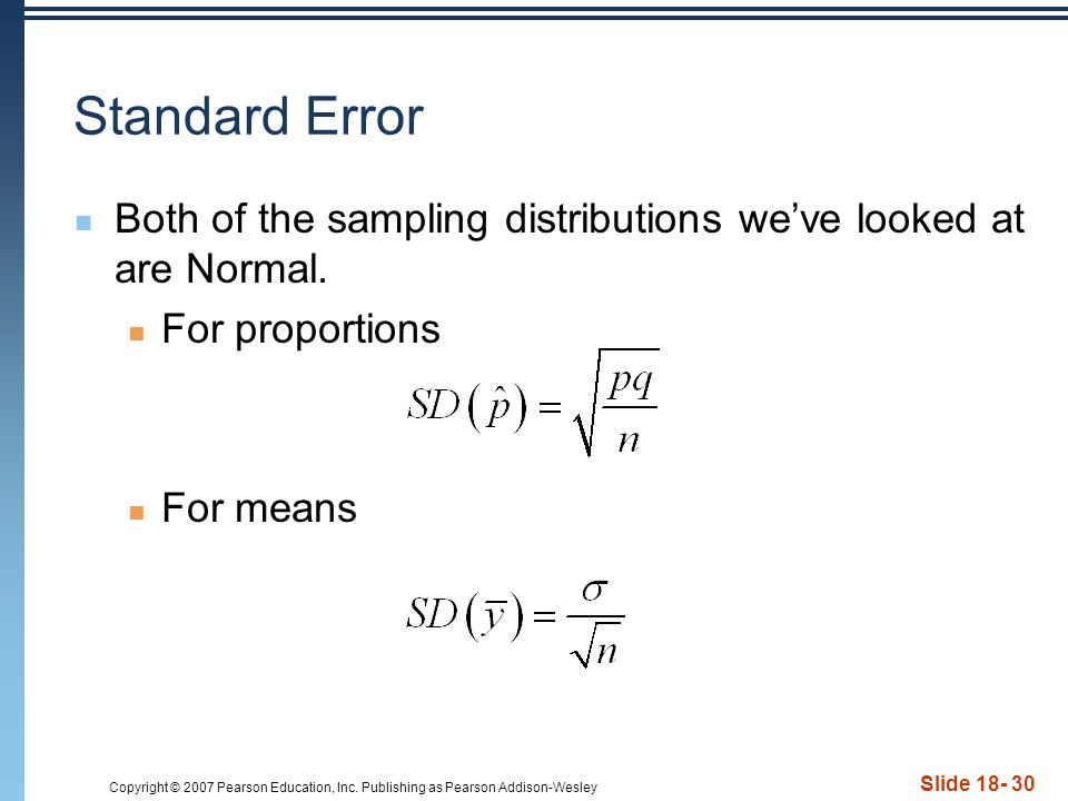 Copyright © 2007 Pearson Education, Inc. Publishing as Pearson Addison-Wesley Slide 18- 30 Standard Error Both of the sampling distributions we've loo