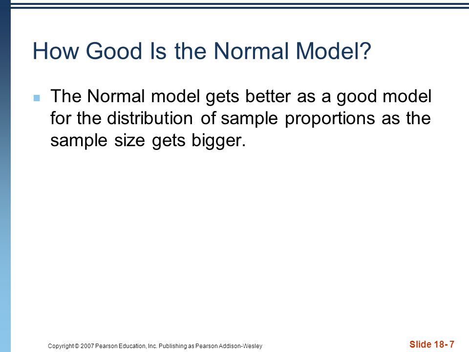 Copyright © 2007 Pearson Education, Inc. Publishing as Pearson Addison-Wesley Slide 18- 7 How Good Is the Normal Model? The Normal model gets better a