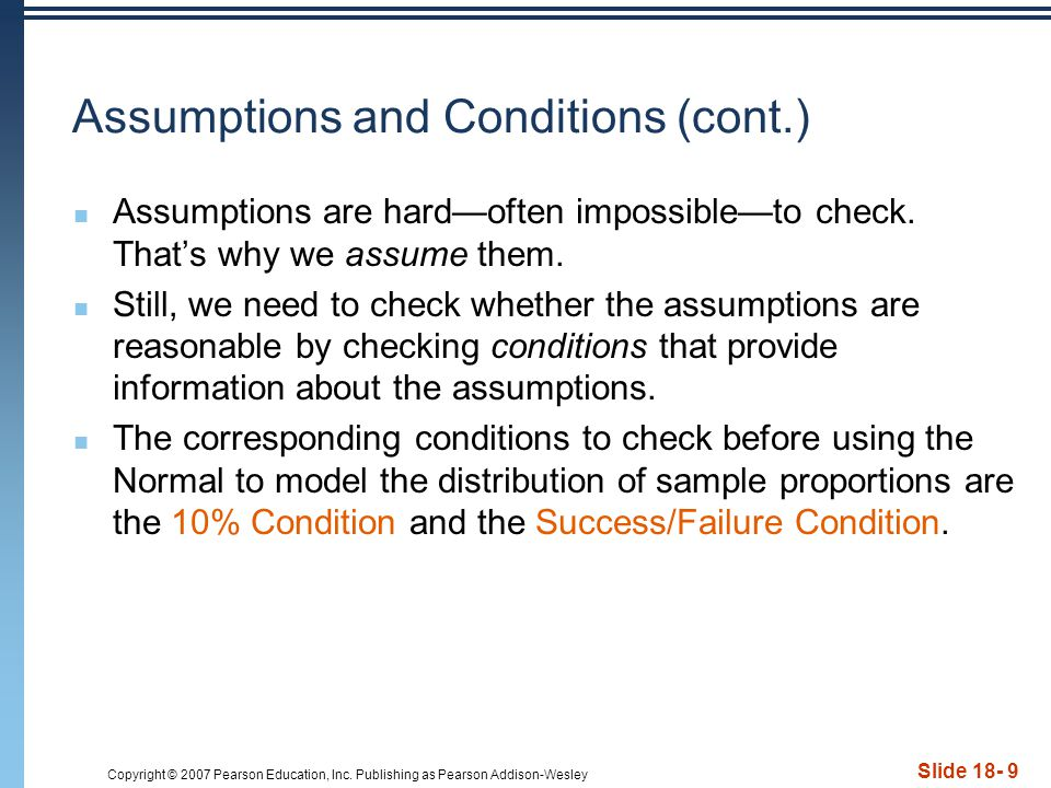 Copyright © 2007 Pearson Education, Inc. Publishing as Pearson Addison-Wesley Slide 18- 9 Assumptions and Conditions (cont.) Assumptions are hard—ofte