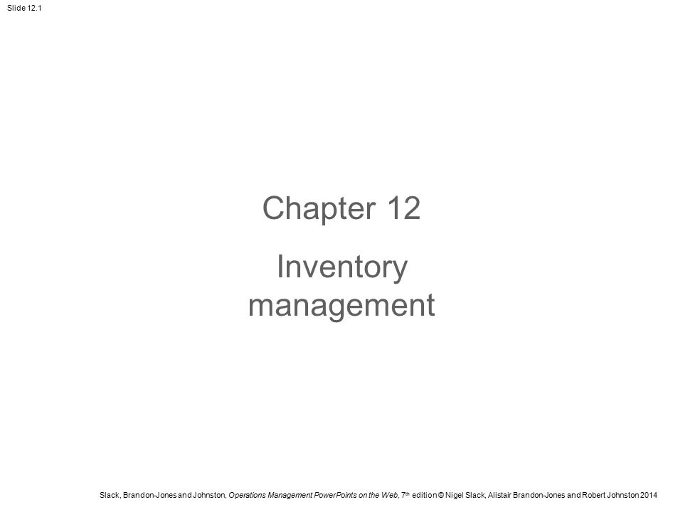 Slack, Brandon-Jones and Johnston, Operations Management PowerPoints on the Web, 7 th edition © Nigel Slack, Alistair Brandon-Jones and Robert Johnston 2014 Slide 12.22 Inventory classifications and measures Class A items – the 20% or so of high- value items which account for around 80% of the total stock value Class B items – the next 30% or so of medium-value items which account for around 10% of the total stock value Class C items – the remaining 50% or so of low-value items which account for around the last 10% of the total stock value