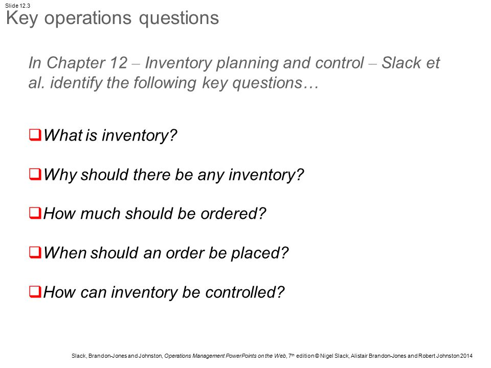 Slack, Brandon-Jones and Johnston, Operations Management PowerPoints on the Web, 7 th edition © Nigel Slack, Alistair Brandon-Jones and Robert Johnston 2014 Slide 12.4 Inventory Time In-flow (supply from previous process) Time Out-flow (rate of demand from output process) Time Inventory accumulating Inventory reducing Inventory is created to compensate for the differences in timing between supply and demand Inventory management Figure 12.2 Inventory is created to compensate for the differences in timing between supply and demand