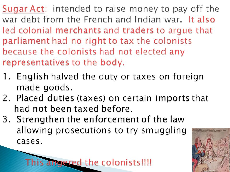  Financial expert/Prime Minister George Grenville began suspecting colonial smuggling goods into the country and enacted the Sugar Act, which was an extra tax on goods due to stop colonial smuggling.