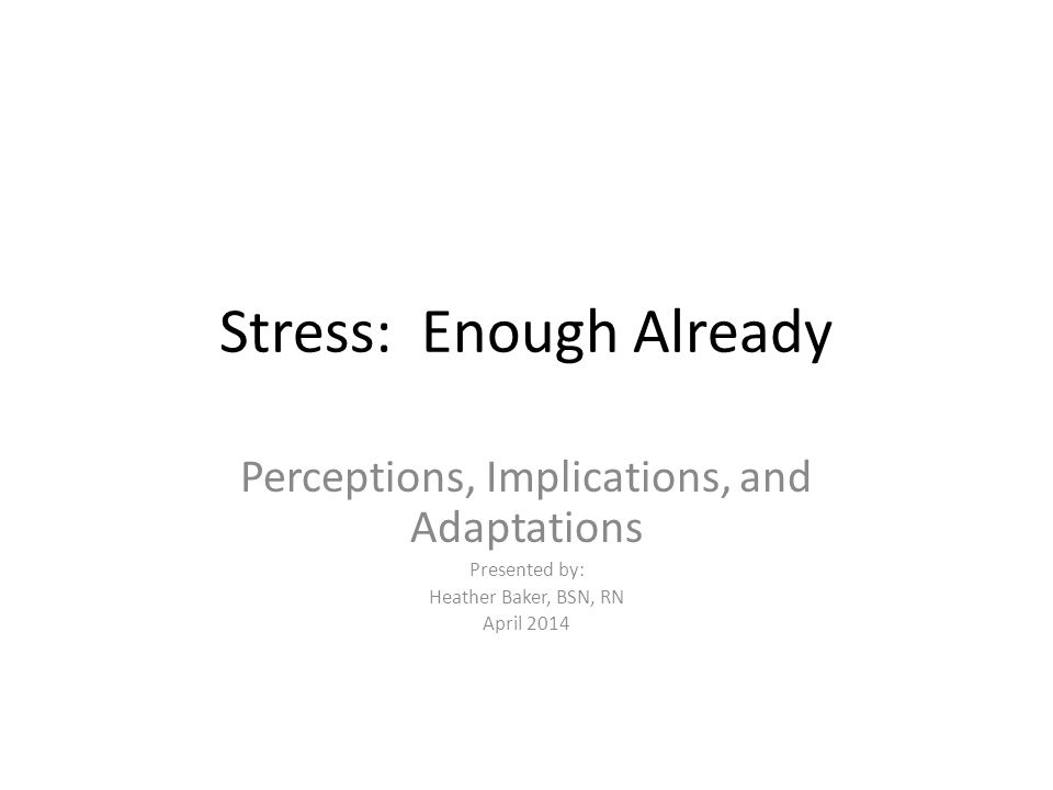 Stress: Enough Already Perceptions, Implications, and Adaptations Presented by: Heather Baker, BSN, RN April 2014