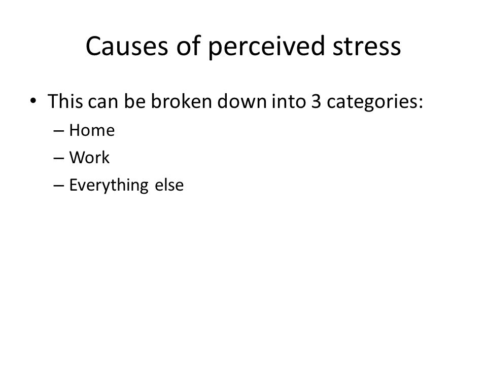 Causes of perceived stress This can be broken down into 3 categories: – Home – Work – Everything else