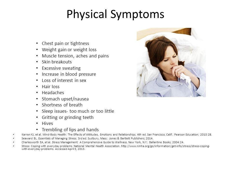 Physical Symptoms Chest pain or tightness Weight gain or weight loss Muscle tension, aches and pains Skin breakouts Excessive sweating Increase in blood pressure Loss of interest in sex Hair loss Headaches Stomach upset/nausea Shortness of breath Sleep issues- too much or too little Gritting or grinding teeth Hives Trembling of lips and hands Karren KJ, et al.