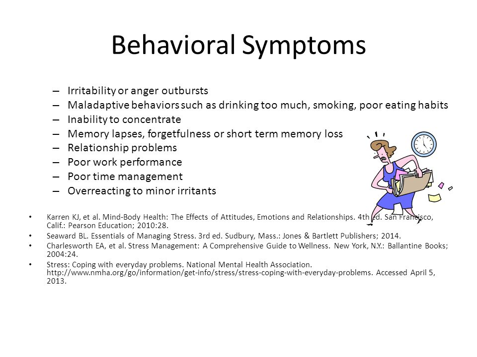 Behavioral Symptoms – Irritability or anger outbursts – Maladaptive behaviors such as drinking too much, smoking, poor eating habits – Inability to concentrate – Memory lapses, forgetfulness or short term memory loss – Relationship problems – Poor work performance – Poor time management – Overreacting to minor irritants Karren KJ, et al.