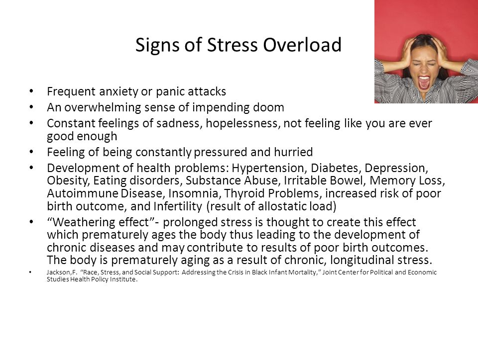 Signs of Stress Overload Frequent anxiety or panic attacks An overwhelming sense of impending doom Constant feelings of sadness, hopelessness, not feeling like you are ever good enough Feeling of being constantly pressured and hurried Development of health problems: Hypertension, Diabetes, Depression, Obesity, Eating disorders, Substance Abuse, Irritable Bowel, Memory Loss, Autoimmune Disease, Insomnia, Thyroid Problems, increased risk of poor birth outcome, and Infertility (result of allostatic load) Weathering effect - prolonged stress is thought to create this effect which prematurely ages the body thus leading to the development of chronic diseases and may contribute to results of poor birth outcomes.