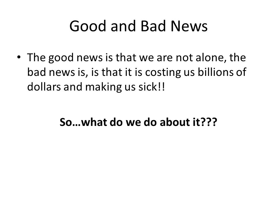 Good and Bad News The good news is that we are not alone, the bad news is, is that it is costing us billions of dollars and making us sick!.